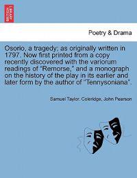 Osorio, a Tragedy; As Originally Written in 1797. Now First Printed from a Copy Recently Discovered with the Variorum Readings of Remorse, and a Monograph on the History of the Play in Its Earlier and Later Form by the Author of Tennysoniana.