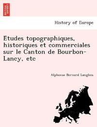 E Tudes Topographiques, Historiques Et Commerciales Sur Le Canton de Bourbon-Lancy, Etc