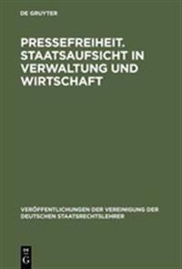 Pressefreiheit. Staatsaufsicht in Verwaltung Und Wirtschaft