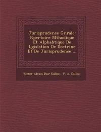 Jurisprudence G N Rale: R Pertoire M Thodique Et Alphab Tique de L Gislation de Doctrine Et de Jurisprudence ...