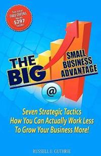 The Big Small Business Advantage: Seven Strategic Tactics How You Can Actually Work Less to Grow Your Business More!