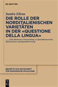 """Die Rolle Der Norditalienischen Varietaten in Der """"Questione Della Lingua"""": Eine Diachrone Untersuchung Zu Sprachbewusstsein, Sprachwissen Und Sprachb"""