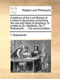 A Defence of the Lord Bishop of London's Discourses Concerning the Use and Intent of Prophecy; In a Letter to Dr. Middleton. by T. Rutherforth, ... th