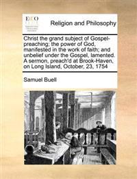 Christ the Grand Subject of Gospel-Preaching; The Power of God, Manifested in the Work of Faith; And Unbelief Under the Gospel, Lamented. a Sermon, Preach'd at Brook-Haven, on Long Island, October, 23, 1754