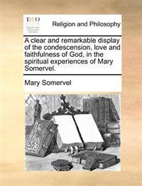 A Clear and Remarkable Display of the Condescension, Love and Faithfulness of God, in the Spiritual Experiences of Mary Somervel.