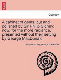 A Cabinet of Gems, Cut and Polished by Sir Philip Sidney; Now, for the More Radiance, Presented Without Their Setting by George MacDonald.