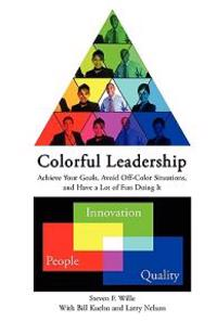 Colorful Leadership Achieve Your Goals, Avoid Off-Color Situations, and Have a Lot of Fun Doing It