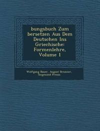 ¿bungsbuch Zum ¿bersetzen Aus Dem Deutschen Ins Griechische: Formenlehre, Volume 1