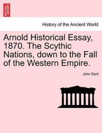 Arnold Historical Essay, 1870. the Scythic Nations, Down to the Fall of the Western Empire.