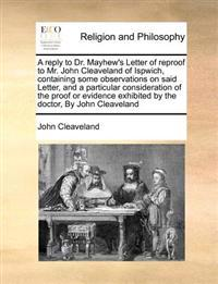 A Reply to Dr. Mayhew's Letter of Reproof to Mr. John Cleaveland of Ispwich, Containing Some Observations on Said Letter, and a Particular Considerati