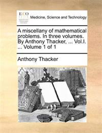 A Miscellany of Mathematical Problems. in Three Volumes. by Anthony Thacker, ... Vol.I. ... Volume 1 of 1