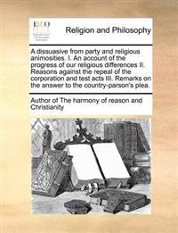 A Dissuasive from Party and Religious Animosities. I. an Account of the Progress of Our Religious Differences II. Reasons Against the Repeal of the Corporation and Test Acts III. Remarks on the Answer to the Country-Parson's Plea.