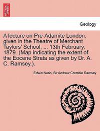 A Lecture on Pre-Adamite London, Given in the Theatre of Merchant Taylors' School, ... 13th February, 1879. (Map Indicating the Extent of the Eocene