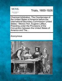Chamizal Arbitration. the Countercase of the United States of America Before the International Boundary Commission United States - Mexico Hon. Eugene LaFleur, Presiding Under the Provisions of the Convention Between the United States of America and The...
