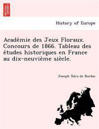 Acade Mie Des Jeux Floraux. Concours de 1866. Tableau Des E Tudes Historiques En France Au Dix-Neuvie Me Sie Cle.