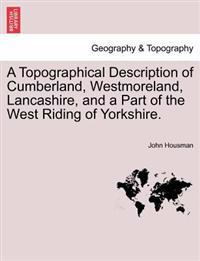 A Topographical Description of Cumberland, Westmoreland, Lancashire, and a Part of the West Riding of Yorkshire.