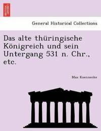 Das Alte Thuringische Konigreich Und Sein Untergang 531 N. Chr., Etc.