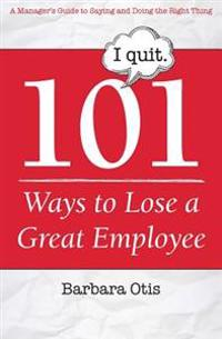 101 Ways to Lose a Great Employee: A Manager's Guide to Saying and Doing the Right Thing
