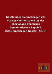 Gesetz Uber Die Unterlagen Des Staatssicherheitsdienstes Der Ehemaligen Deutschen Demokratischen Republik (Stasi-Unterlagen-Gesetz - Stug)