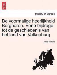 de Voormalige Heerlijkheid Borgharen. Eene Bijdrage Tot de Geschiedenis Van Het Land Von Valkenburg
