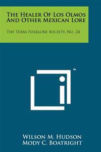 The Healer of Los Olmos and Other Mexican Lore: The Texas Folklore Society, No. 24