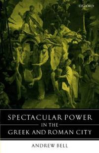 Spectacular Power in the Greek and Roman City
