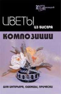 Tsvety iz bisera: kompozitsii dlja interera, odezhdy, pricheski. - Izd. 3-e